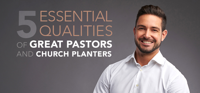 5 Essential Qualities of Great Pastors and Church Planters