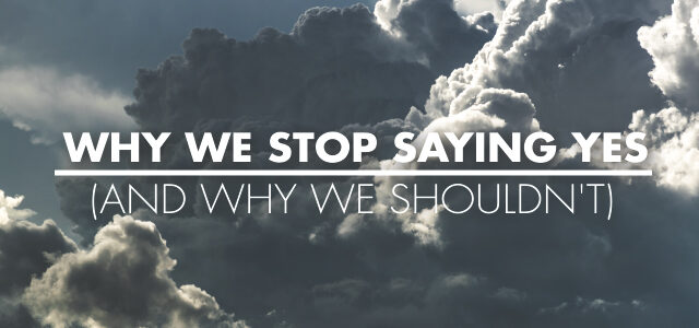 Why We Stop Saying Yes (and Why We Shouldn't)
