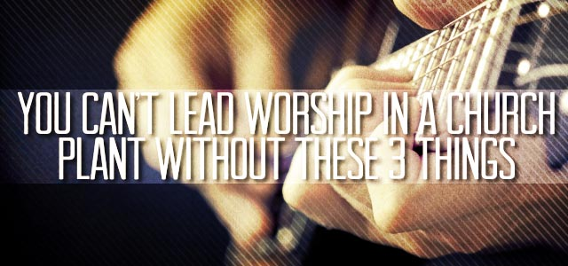 You Can't Lead Worship in a Church Plant Without These 3 Things