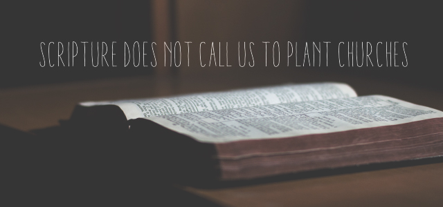 Scripture Does NOT Call Us to Plant Churches