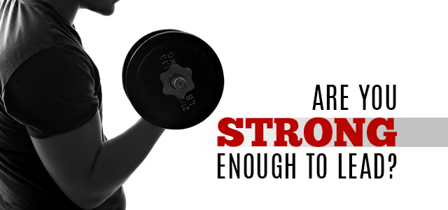 Do You Have The Strength To Lead?