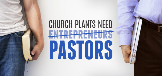 Why Church Plants Need Pastors, Not Entrepreneurs