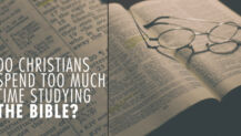 Do Christians Spend Too MUCH Time Studying the Bible?