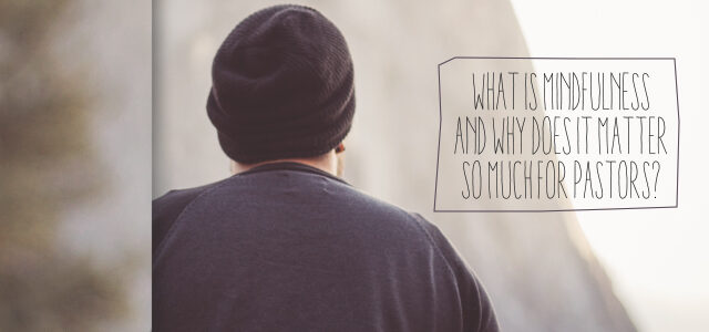 What is Mindfulness and Why Does It Matter So Much for Pastors?