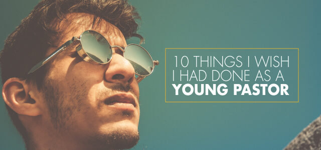 10 Things I Wish I Had Done as a Young Pastor