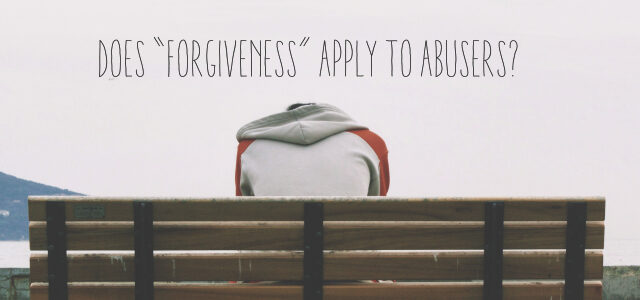"Does ""Forgiveness"" Apply to Abusers?"