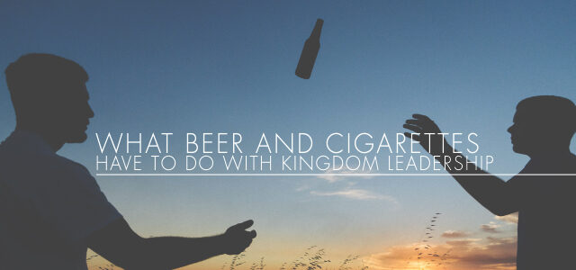 What Beer and Cigarettes Have to Do With Kingdom Leadership