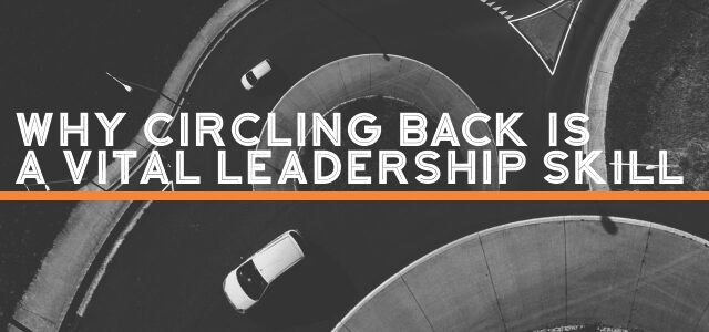 Why Circling Back is a Vital Leadership Skill