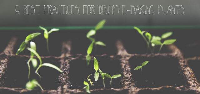 5 Best Practices for Disciple-Making Plants