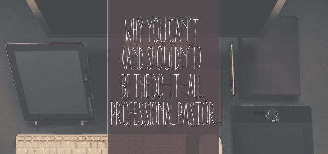 Why You Can't (and Shouldn't) Be the Do-It-All Professional Pastor—Do This Instead