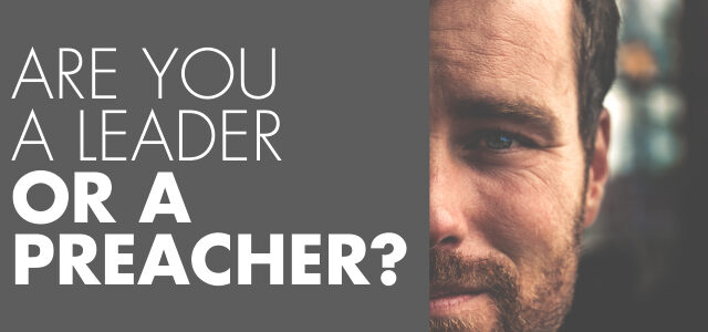 Are You a Leader or a Preacher?