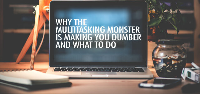 Why the Multitasking Monster is Making You Dumber and What To Do