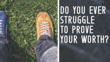 Do You Ever Struggle to Prove Your Worth?