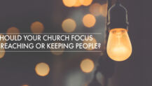 Should Your Church Focus on REACHING or KEEPING People?