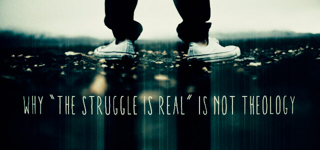 """Why """"The Struggle Is Real"""" is NOT Theology"""