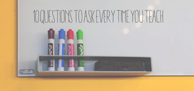 10 Questions to Ask Every Time You Teach (These Aren't Just for Kids)