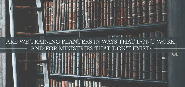 Are We Training Planters in Ways That Don't Work and for Ministries That Don't Exist?