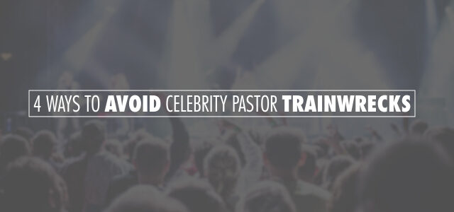 4 Ways to Avoid Celebrity Pastor Trainwrecks