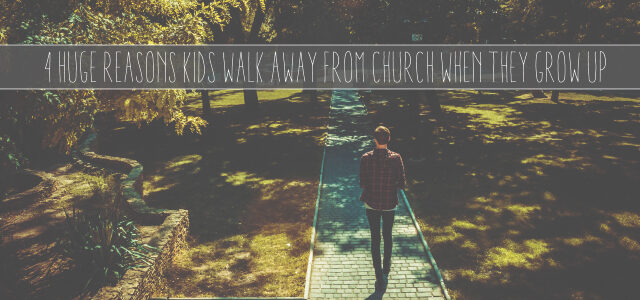 4 Huge Reasons Kids Walk Away From Church When They Grow Up