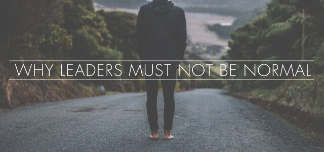 Why Leaders Must Not Be Normal